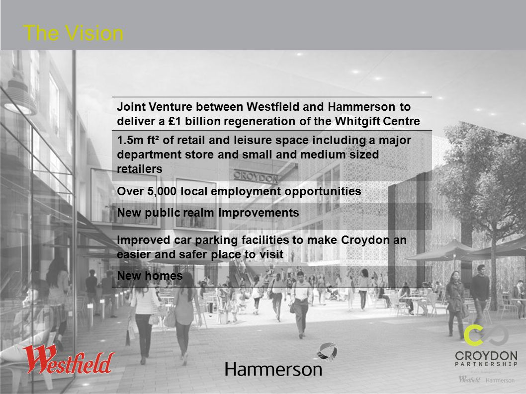 The Vision Joint Venture between Westfield and Hammerson to deliver a £1 billion regeneration of the Whitgift Centre 1.5m ft² of retail and leisure space including a major department store and small and medium sized retailers Over 5,000 local employment opportunities New public realm improvements Improved car parking facilities to make Croydon an easier and safer place to visit New homes