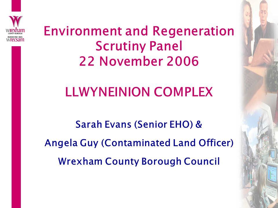 Environment and Regeneration Scrutiny Panel 22 November 2006 LLWYNEINION COMPLEX Sarah Evans (Senior EHO) & Angela Guy (Contaminated Land Officer) Wrexham County Borough Council