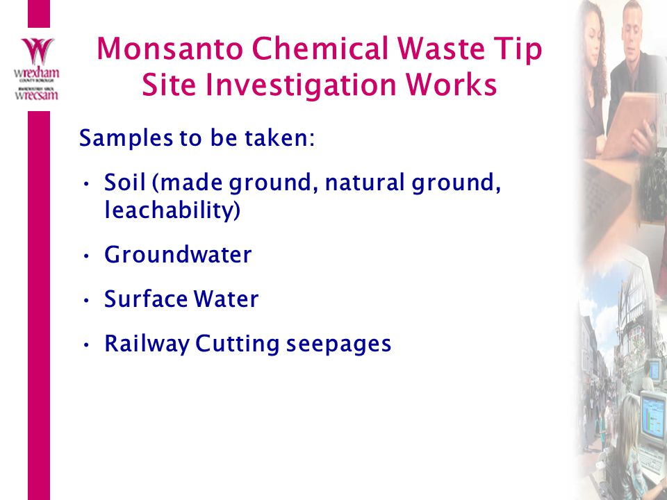 Monsanto Chemical Waste Tip Site Investigation Works Samples to be taken: Soil (made ground, natural ground, leachability) Groundwater Surface Water Railway Cutting seepages