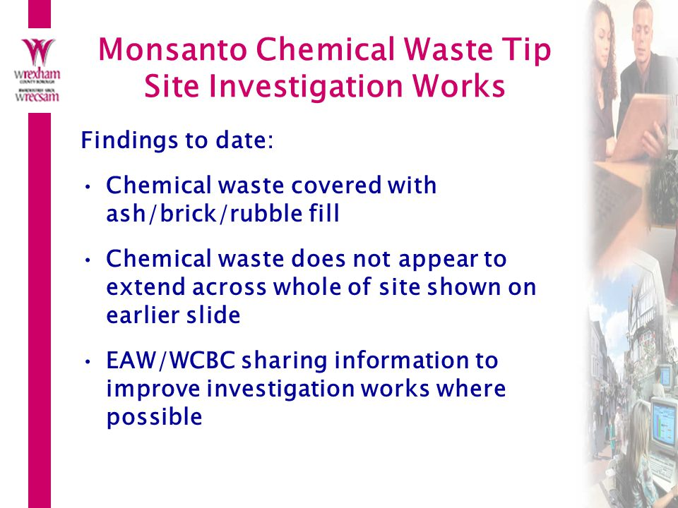 Monsanto Chemical Waste Tip Site Investigation Works Findings to date: Chemical waste covered with ash/brick/rubble fill Chemical waste does not appear to extend across whole of site shown on earlier slide EAW/WCBC sharing information to improve investigation works where possible