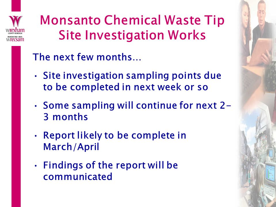 Monsanto Chemical Waste Tip Site Investigation Works The next few months… Site investigation sampling points due to be completed in next week or so Some sampling will continue for next 2- 3 months Report likely to be complete in March/April Findings of the report will be communicated