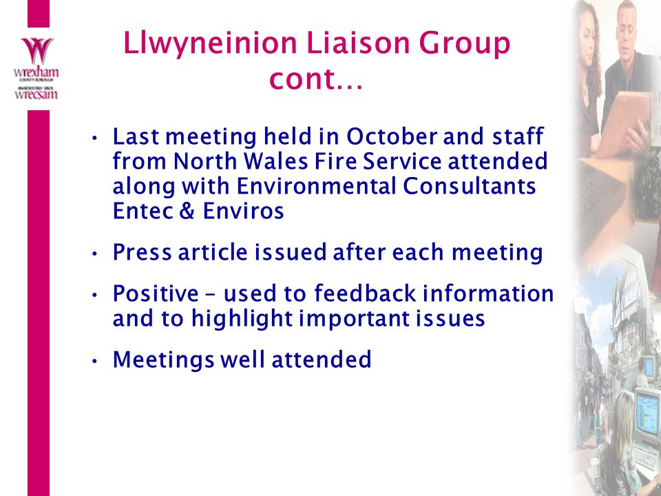 Llwyneinion Liaison Group cont… Last meeting held in October and staff from North Wales Fire Service attended along with Environmental Consultants Entec & Enviros Press article issued after each meeting Positive – used to feedback information and to highlight important issues Meetings well attended