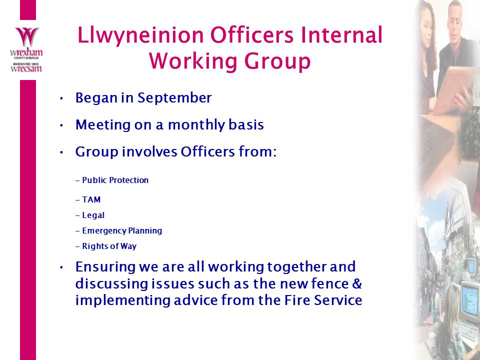 Llwyneinion Officers Internal Working Group Began in September Meeting on a monthly basis Group involves Officers from: - Public Protection - TAM - Legal - Emergency Planning - Rights of Way Ensuring we are all working together and discussing issues such as the new fence & implementing advice from the Fire Service