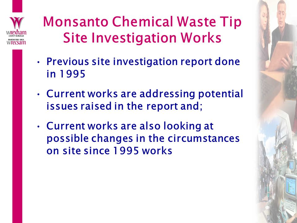 Monsanto Chemical Waste Tip Site Investigation Works Previous site investigation report done in 1995 Current works are addressing potential issues raised in the report and; Current works are also looking at possible changes in the circumstances on site since 1995 works