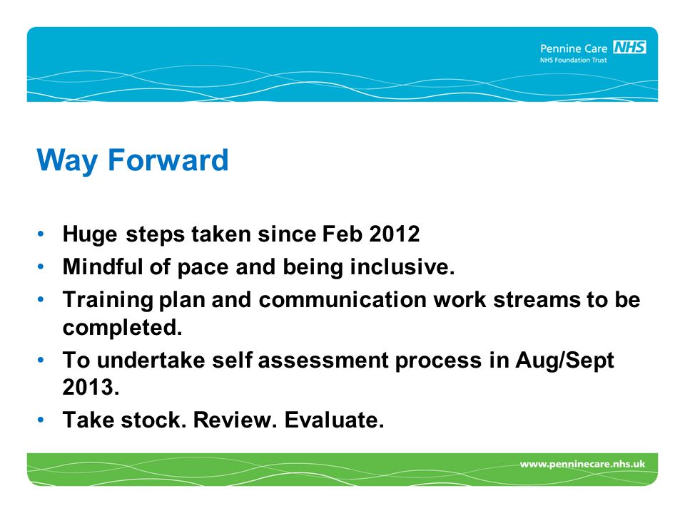 Way Forward Huge steps taken since Feb 2012 Mindful of pace and being inclusive.