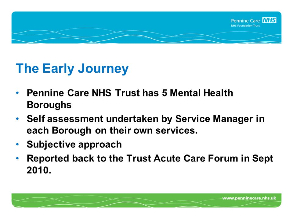 The Early Journey Pennine Care NHS Trust has 5 Mental Health Boroughs Self assessment undertaken by Service Manager in each Borough on their own services.