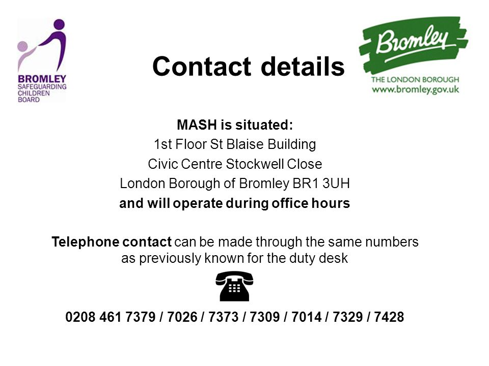 Contact details MASH is situated: 1st Floor St Blaise Building Civic Centre Stockwell Close London Borough of Bromley BR1 3UH and will operate during office hours Telephone contact can be made through the same numbers as previously known for the duty desk 0208 461 7379 / 7026 / 7373 / 7309 / 7014 / 7329 / 7428