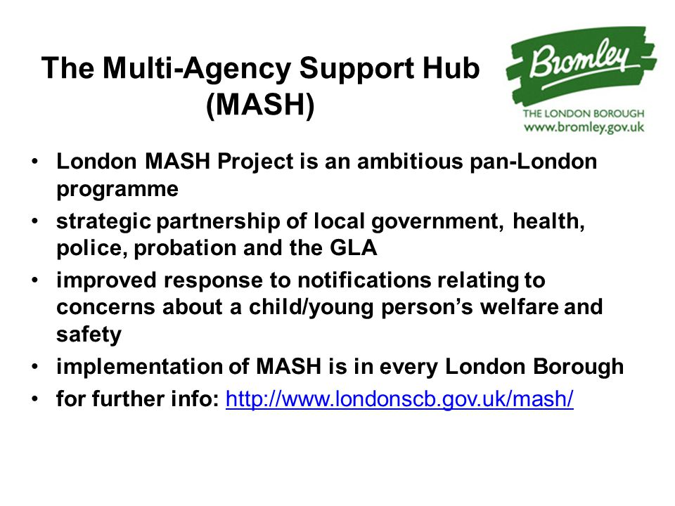 The Multi-Agency Support Hub (MASH) London MASH Project is an ambitious pan-London programme strategic partnership of local government, health, police, probation and the GLA improved response to notifications relating to concerns about a child/young person's welfare and safety implementation of MASH is in every London Borough for further info: http://www.londonscb.gov.uk/mash/http://www.londonscb.gov.uk/mash/