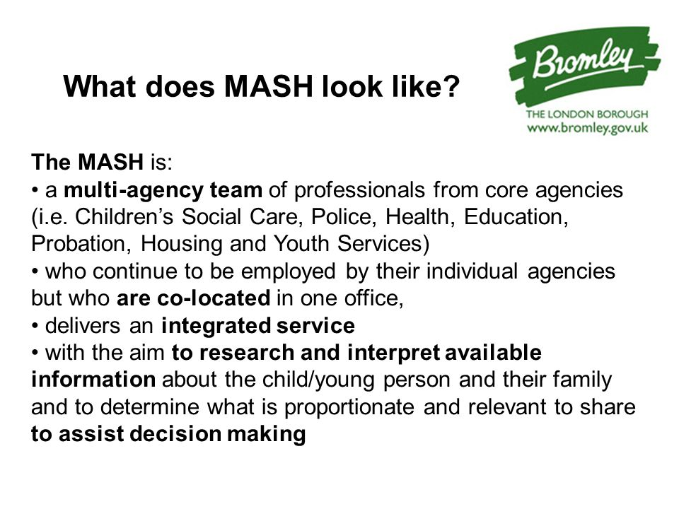 MASH in Bromley The MASH will eventually include: Children's Social Care (1 Deputy Manager, 1 Senior Practitioner, 3 Social Services officers, Business Support officers all FTE) Police Public Protection Desk (1 Detective Sergeant, 2 Police staff researchers, 2 Police Constables all FTE) Health (2 Specialist Health visitors, collectively equate to one FTE ) London Probation (1 Probation officer with specialist role in Safeguarding, 6hrs/week) CAF Team (1 Social worker from CAF Team, currently ½ day/week) Virtual links: Early Intervention Services (BCP), Targeted Youth Services, Youth Offending Team and partners from Voluntary Services