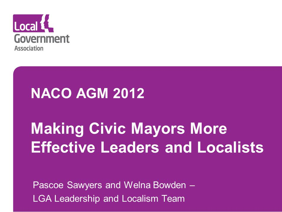 NACO AGM 2012 Making Civic Mayors More Effective Leaders and Localists Pascoe Sawyers and Welna Bowden – LGA Leadership and Localism Team