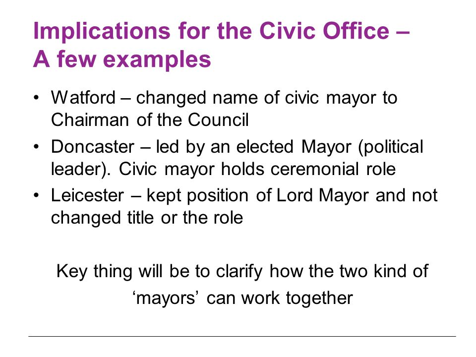 Implications for the Civic Office – A few examples Watford – changed name of civic mayor to Chairman of the Council Doncaster – led by an elected Mayo