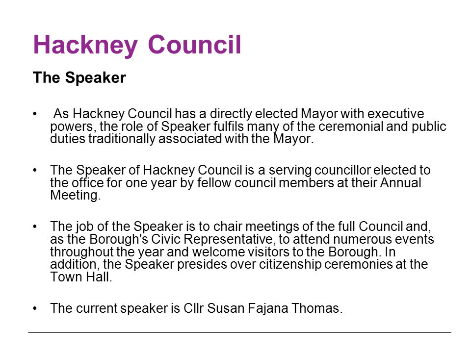 Hackney Council The Speaker As Hackney Council has a directly elected Mayor with executive powers, the role of Speaker fulfils many of the ceremonial and public duties traditionally associated with the Mayor.