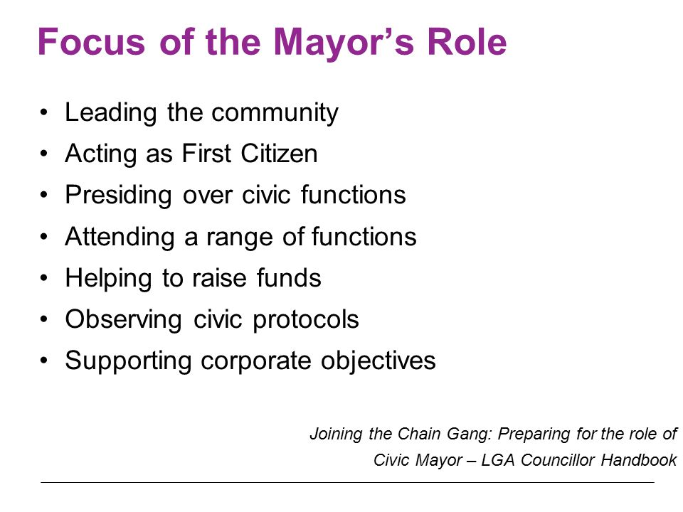 Focus of the Mayor's Role Leading the community Acting as First Citizen Presiding over civic functions Attending a range of functions Helping to raise