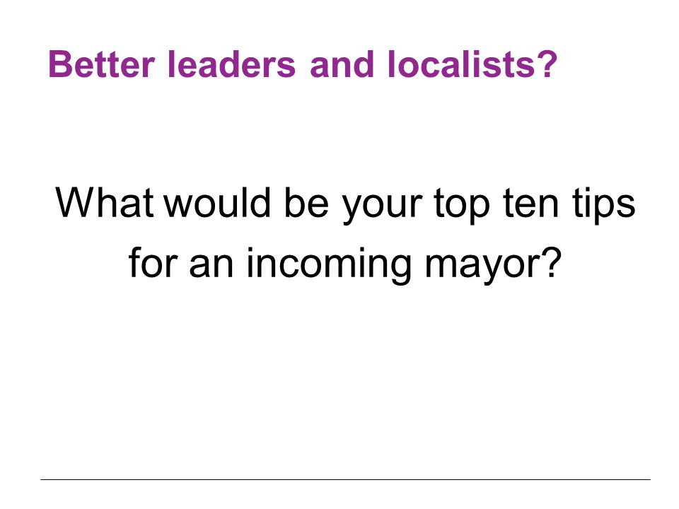 What would be your top ten tips for an incoming mayor Better leaders and localists