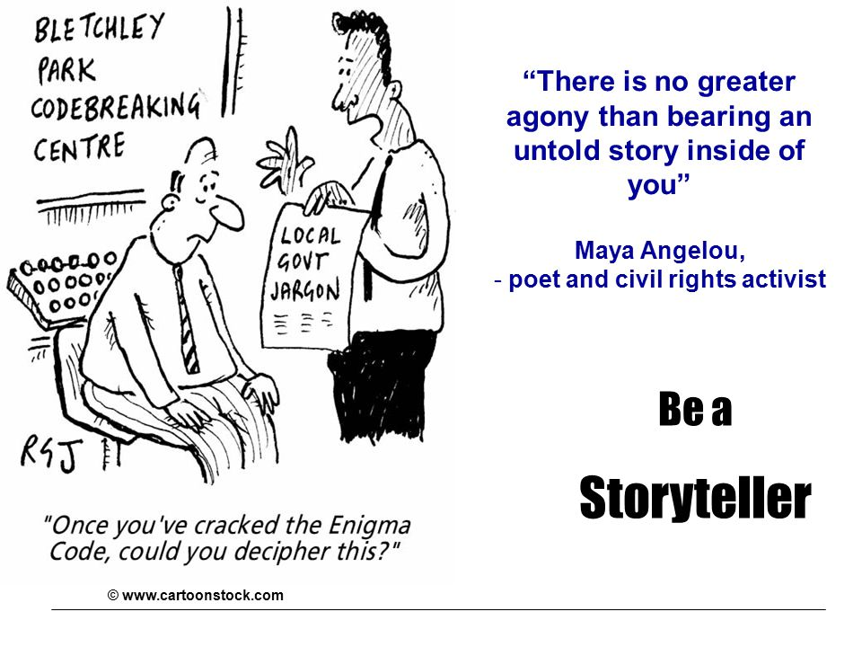 Be a Storyteller There is no greater agony than bearing an untold story inside of you Maya Angelou, - poet and civil rights activist © www.cartoonstock.com