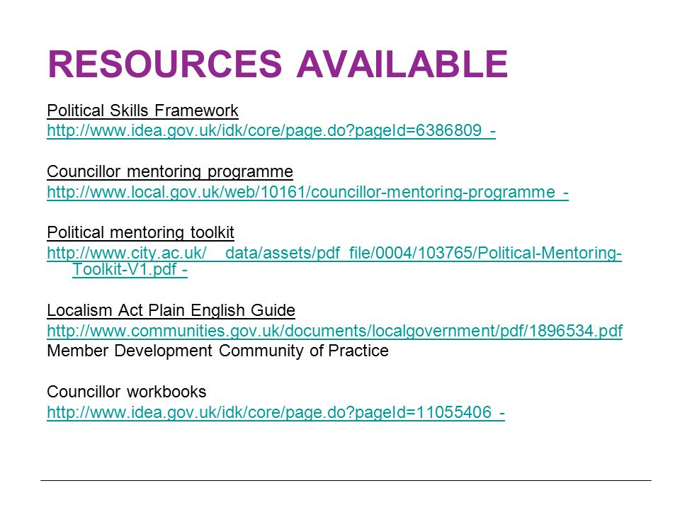 RESOURCES AVAILABLE Political Skills Framework http://www.idea.gov.uk/idk/core/page.do pageId=6386809 - Councillor mentoring programme http://www.local.gov.uk/web/10161/councillor-mentoring-programme - Political mentoring toolkit http://www.city.ac.uk/__data/assets/pdf_file/0004/103765/Political-Mentoring- Toolkit-V1.pdf - Localism Act Plain English Guide http://www.communities.gov.uk/documents/localgovernment/pdf/1896534.pdf Member Development Community of Practice Councillor workbooks http://www.idea.gov.uk/idk/core/page.do pageId=11055406 -