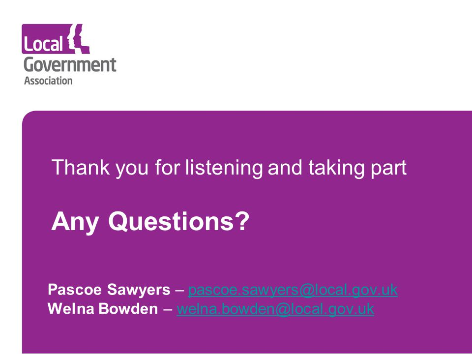 Thank you for listening and taking part Any Questions? Pascoe Sawyers – pascoe.sawyers@local.gov.ukpascoe.sawyers@local.gov.uk Welna Bowden – welna.bo