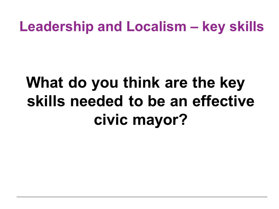 Leadership and Localism – key skills What do you think are the key skills needed to be an effective civic mayor
