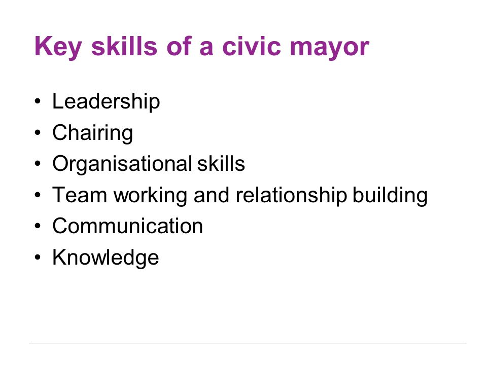 Key skills of a civic mayor Leadership Chairing Organisational skills Team working and relationship building Communication Knowledge
