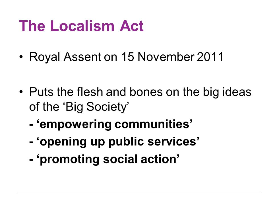 The Localism Act Royal Assent on 15 November 2011 Puts the flesh and bones on the big ideas of the 'Big Society' - 'empowering communities' - 'opening