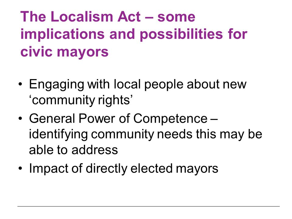 The Localism Act – some implications and possibilities for civic mayors Engaging with local people about new 'community rights' General Power of Competence – identifying community needs this may be able to address Impact of directly elected mayors