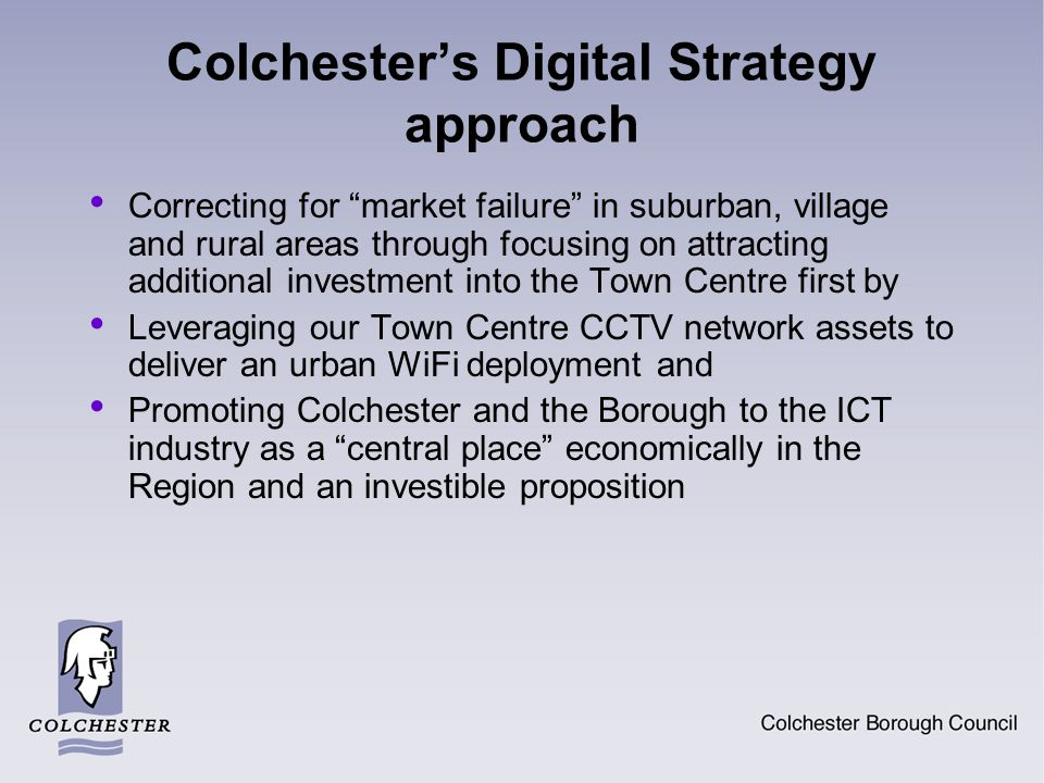 Colchester's Digital Strategy approach Correcting for market failure in suburban, village and rural areas through focusing on attracting additional investment into the Town Centre first by Leveraging our Town Centre CCTV network assets to deliver an urban WiFi deployment and Promoting Colchester and the Borough to the ICT industry as a central place economically in the Region and an investible proposition