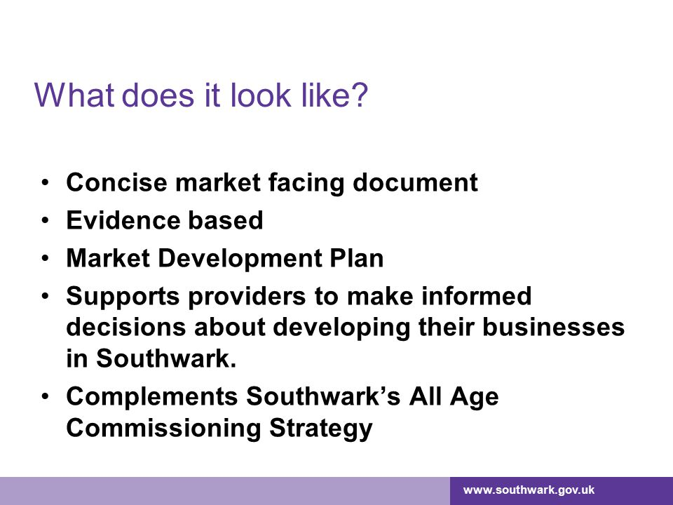 www.southwark.gov.uk What does it look like? Concise market facing document Evidence based Market Development Plan Supports providers to make informed