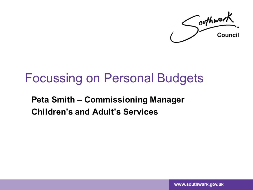 www.southwark.gov.uk Focussing on Personal Budgets Peta Smith – Commissioning Manager Children's and Adult's Services