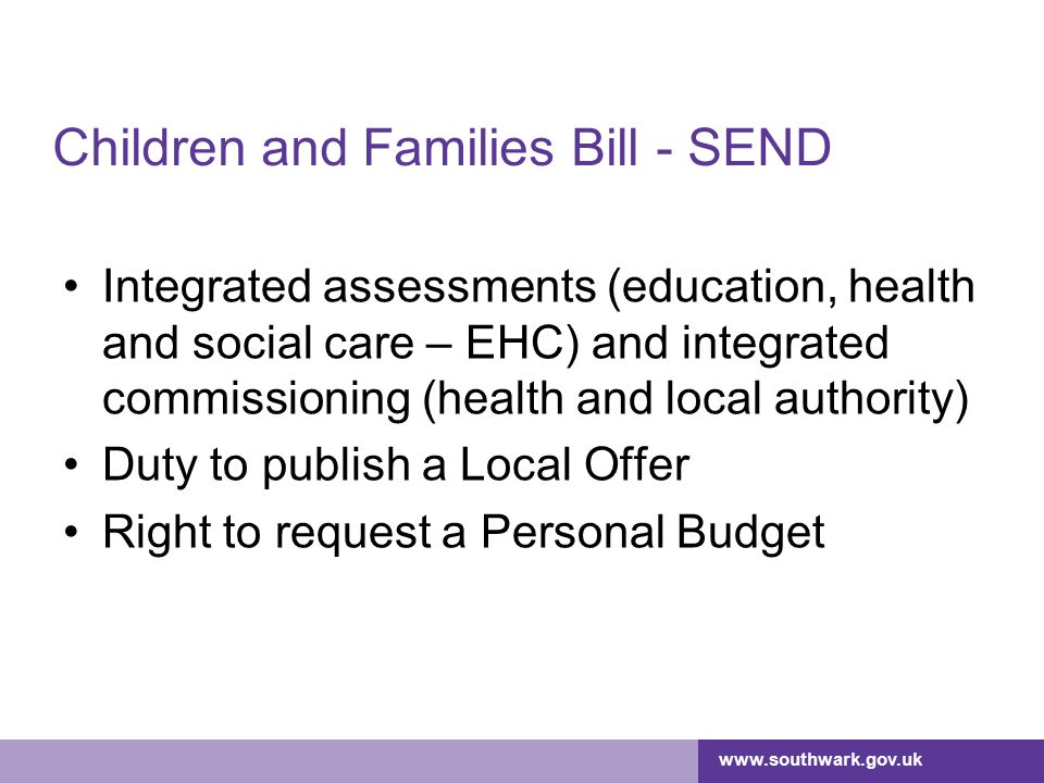 www.southwark.gov.uk Children and Families Bill - SEND Integrated assessments (education, health and social care – EHC) and integrated commissioning (health and local authority) Duty to publish a Local Offer Right to request a Personal Budget