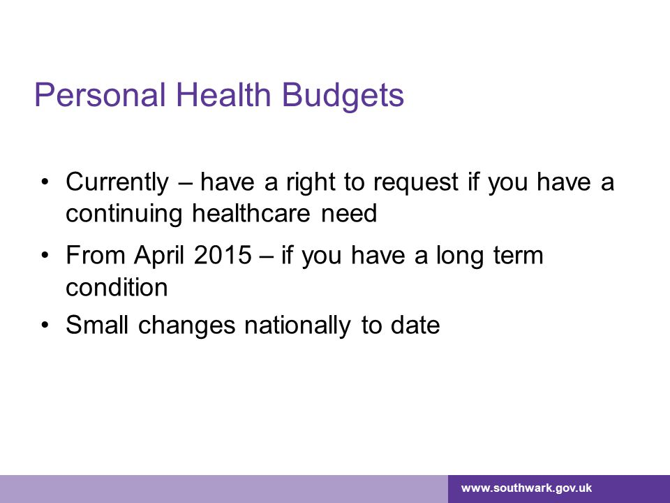 www.southwark.gov.uk Personal Health Budgets Currently – have a right to request if you have a continuing healthcare need From April 2015 – if you have a long term condition Small changes nationally to date