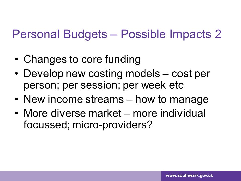 www.southwark.gov.uk Personal Budgets – Possible Impacts 2 Changes to core funding Develop new costing models – cost per person; per session; per week etc New income streams – how to manage More diverse market – more individual focussed; micro-providers?
