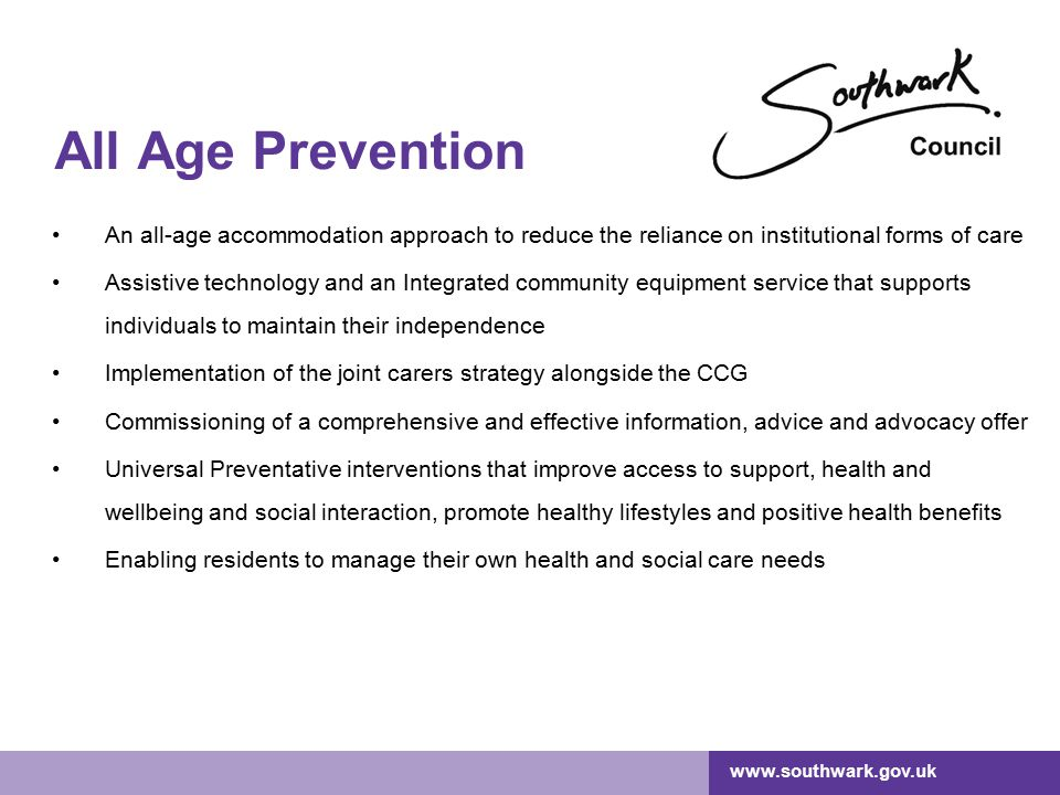 www.southwark.gov.uk All Age Prevention An all-age accommodation approach to reduce the reliance on institutional forms of care Assistive technology and an Integrated community equipment service that supports individuals to maintain their independence Implementation of the joint carers strategy alongside the CCG Commissioning of a comprehensive and effective information, advice and advocacy offer Universal Preventative interventions that improve access to support, health and wellbeing and social interaction, promote healthy lifestyles and positive health benefits Enabling residents to manage their own health and social care needs