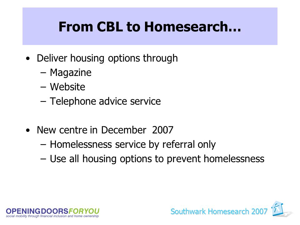 From CBL to Homesearch… Deliver housing options through –Magazine –Website –Telephone advice service New centre in December 2007 –Homelessness service by referral only –Use all housing options to prevent homelessness Southwark Homesearch 2007