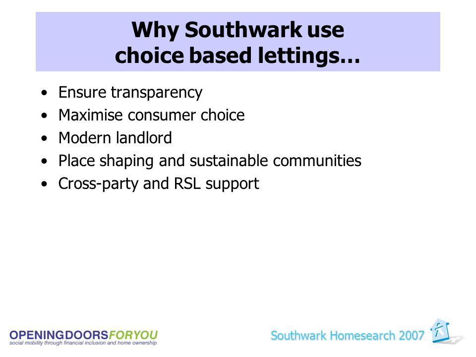 Why Southwark use choice based lettings… Ensure transparency Maximise consumer choice Modern landlord Place shaping and sustainable communities Cross-party and RSL support Southwark Homesearch 2007