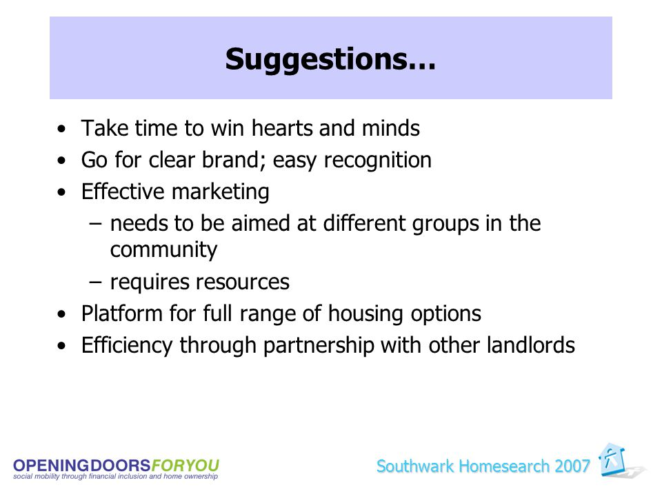 Suggestions… Take time to win hearts and minds Go for clear brand; easy recognition Effective marketing –needs to be aimed at different groups in the community –requires resources Platform for full range of housing options Efficiency through partnership with other landlords Southwark Homesearch 2007