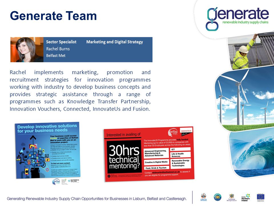Generate Team Rachel implements marketing, promotion and recruitment strategies for innovation programmes working with industry to develop business concepts and provides strategic assistance through a range of programmes such as Knowledge Transfer Partnership, Innovation Vouchers, Connected, InnovateUs and Fusion.