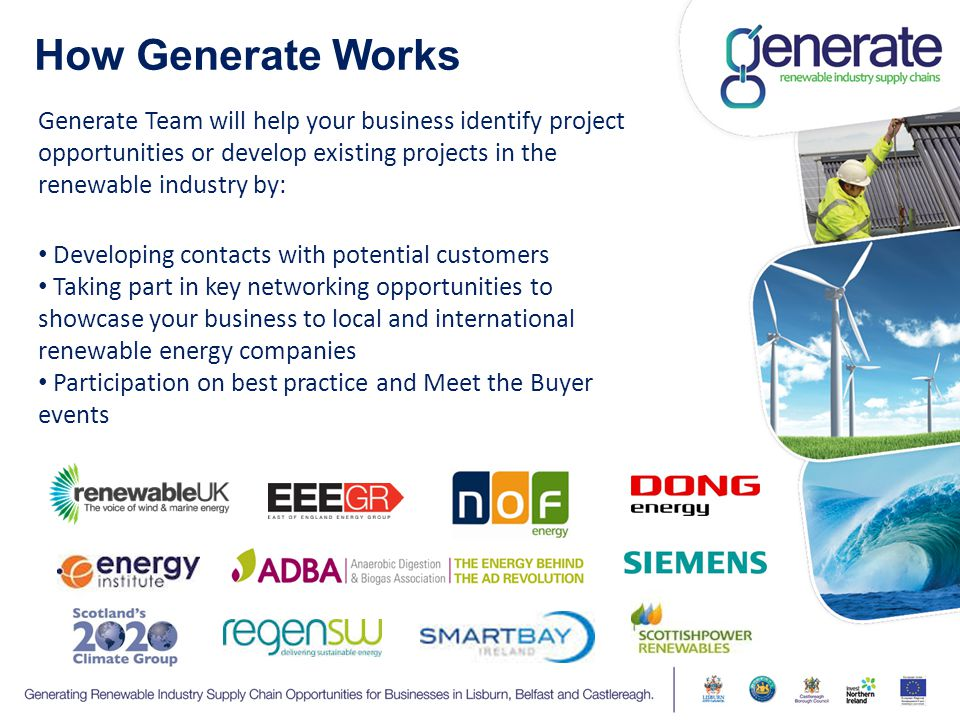 How Generate Works Generate Team will help your business identify project opportunities or develop existing projects in the renewable industry by: Developing contacts with potential customers Taking part in key networking opportunities to showcase your business to local and international renewable energy companies Participation on best practice and Meet the Buyer events