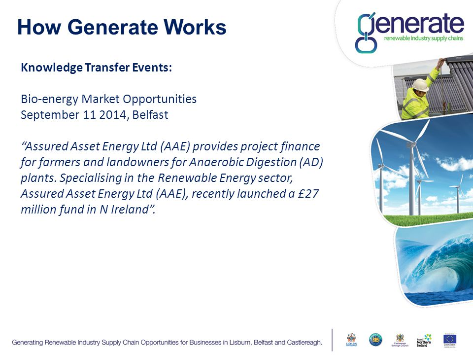 How Generate Works Knowledge Transfer Events: Bio-energy Market Opportunities September , Belfast Assured Asset Energy Ltd (AAE) provides project finance for farmers and landowners for Anaerobic Digestion (AD) plants.