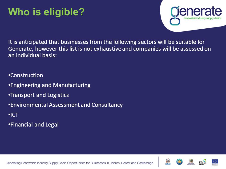 Who is eligible? It is anticipated that businesses from the following sectors will be suitable for Generate, however this list is not exhaustive and c