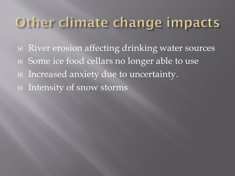  River erosion affecting drinking water sources  Some ice food cellars no longer able to use  Increased anxiety due to uncertainty.