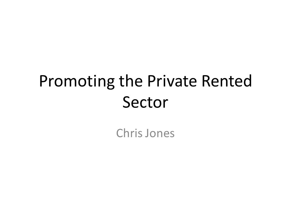 Promoting the Private Rented Sector Chris Jones
