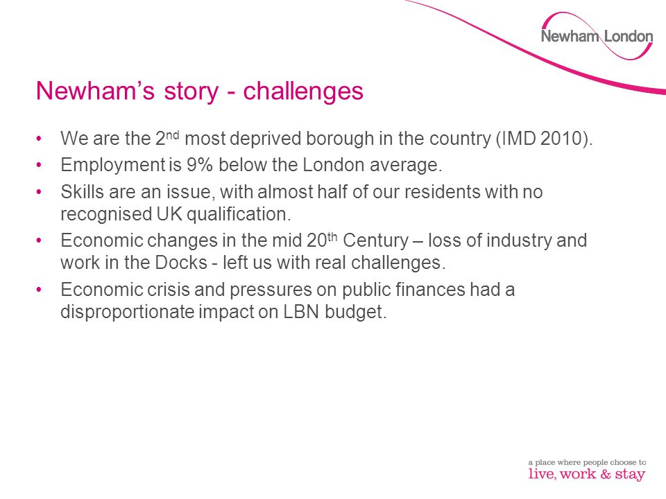 Newham's story - opportunities We are one of the most diverse places in the world – with the largest proportion of households where no adult has English as their main language of any borough in the country.
