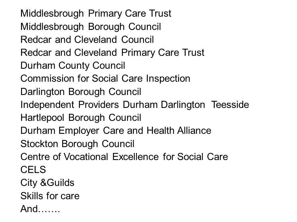 Middlesbrough Primary Care Trust Middlesbrough Borough Council Redcar and Cleveland Council Redcar and Cleveland Primary Care Trust Durham County Council Commission for Social Care Inspection Darlington Borough Council Independent Providers Durham Darlington Teesside Hartlepool Borough Council Durham Employer Care and Health Alliance Stockton Borough Council Centre of Vocational Excellence for Social Care CELS City &Guilds Skills for care And…….