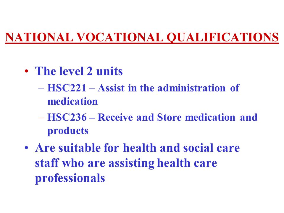 NATIONAL VOCATIONAL QUALIFICATIONS The level 2 units –HSC221 – Assist in the administration of medication –HSC236 – Receive and Store medication and products Are suitable for health and social care staff who are assisting health care professionals