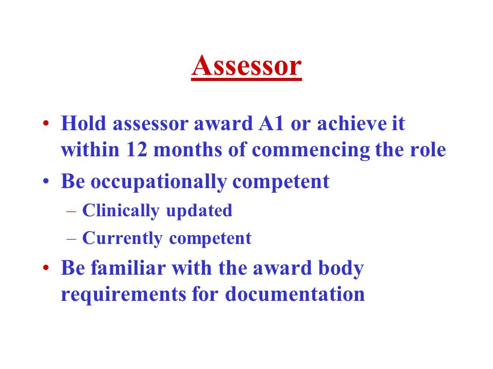 Assessor Hold assessor award A1 or achieve it within 12 months of commencing the role Be occupationally competent –Clinically updated –Currently competent Be familiar with the award body requirements for documentation