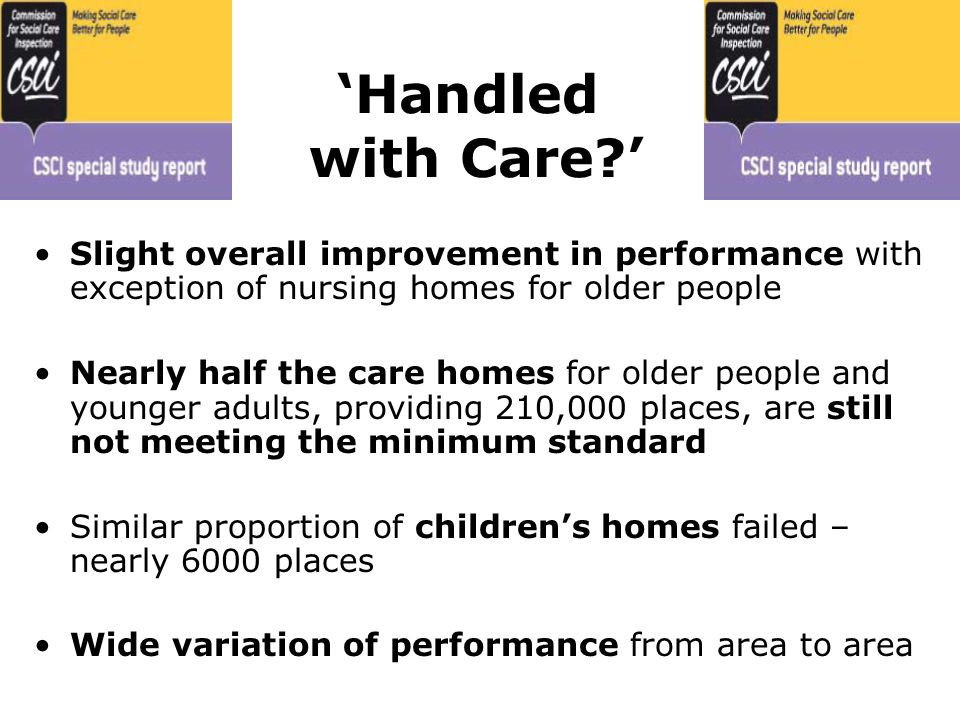 'Handled with Care ' Slight overall improvement in performance with exception of nursing homes for older people Nearly half the care homes for older people and younger adults, providing 210,000 places, are still not meeting the minimum standard Similar proportion of children's homes failed – nearly 6000 places Wide variation of performance from area to area