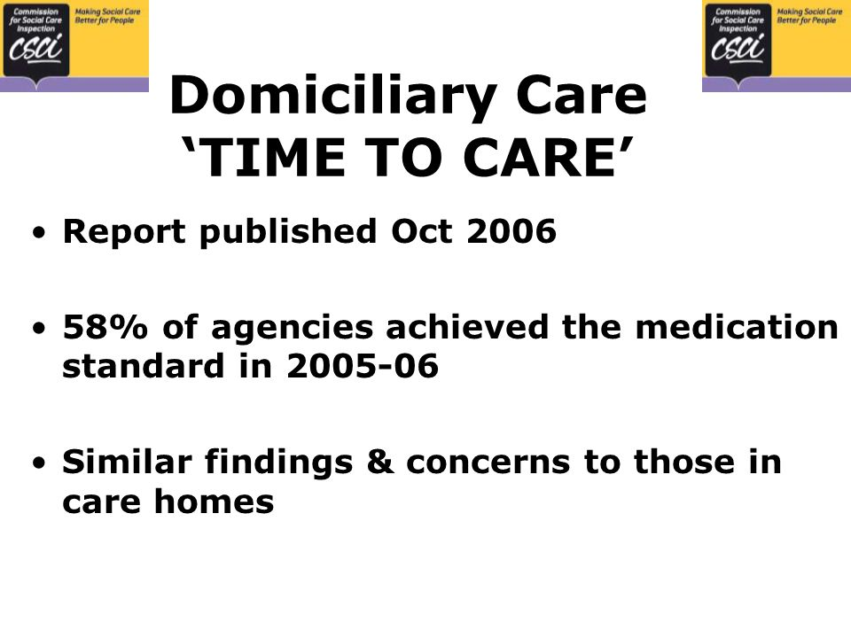 Domiciliary Care 'TIME TO CARE' Report published Oct % of agencies achieved the medication standard in Similar findings & concerns to those in care homes