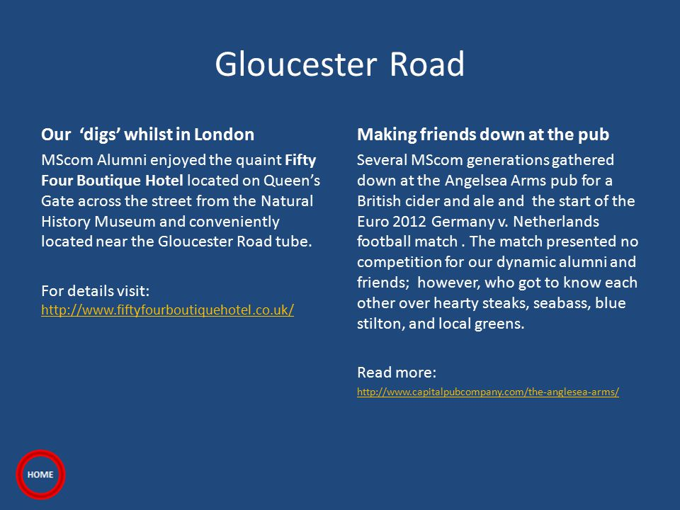 Gloucester Road Our 'digs' whilst in London MScom Alumni enjoyed the quaint Fifty Four Boutique Hotel located on Queen's Gate across the street from the Natural History Museum and conveniently located near the Gloucester Road tube.
