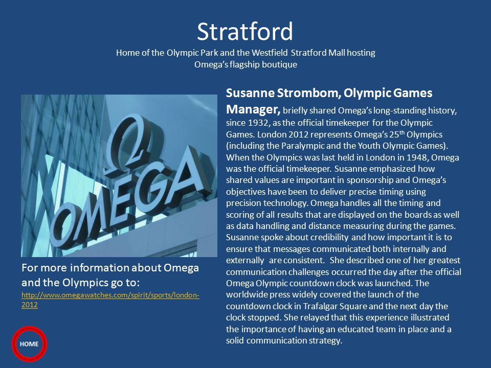 Stratford Home of the Olympic Park and the Westfield Stratford Mall hosting Omega's flagship boutique Susanne Strombom, Olympic Games Manager, briefly shared Omega's long-standing history, since 1932, as the official timekeeper for the Olympic Games.
