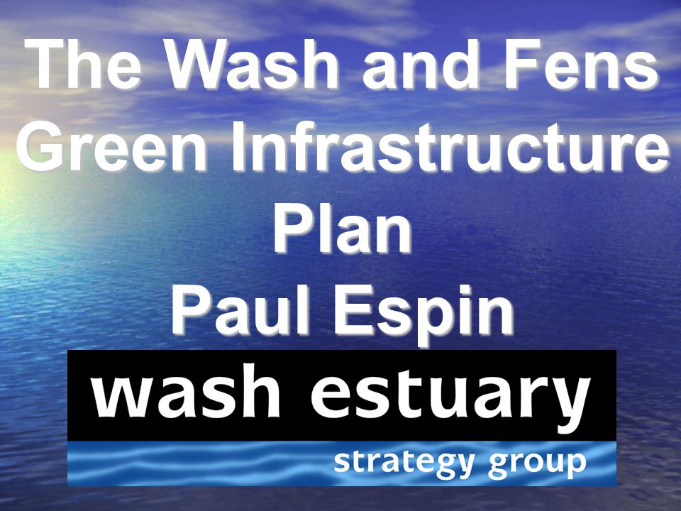 The Wash and Fens Green Infrastructure Plan Paul Espin